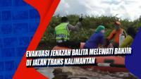 Evakuasi Jenazah Balita Melewati Banjir di Jalan Trans Kalimantan