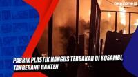 Pabrik Plastik Hangus Terbakar di Kosambi, Tangerang Banten