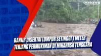 Banjir Disertai Lumpur Setinggi 1 Meter Terjang Permukiman di Minahasa Tenggara