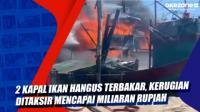 2 Kapal Ikan Hangus Terbakar, Kerugian Ditaksir Mencapai Miliaran Rupiah