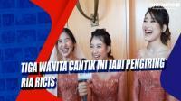 Tiga Wanita Cantik Ini Jadi Pengiring Ria Ricis
