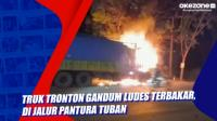 Truk Tronton Gandum Ludes Terbakar, di Jalur Pantura Tuban