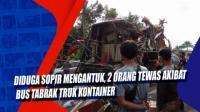 Diduga Sopir Mengantuk, 2 Orang Tewas Akibat Bus Tabrak Truk Kontainer