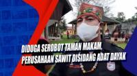 Diduga Serobot Taman Makam, Perusahaan Sawit Disidang Adat Dayak
