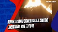 Rumah Terbakar di Tanjung Balai, Seorang Lansia Tewas saat Tertidur
