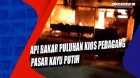Api Bakar Puluhan Kios Pedagang Pasar Kayu Putih