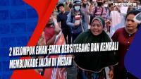 2 Kelompok Emak-Emak Bersitegang dan Kembali Memblokade Jalan di Medan