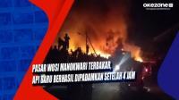 Pasar Wosi Manokwari Terbakar, Api Baru Berhasil Dipadamkan Setelah 4 Jam