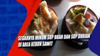 Segarnya Minum Sop Buah dan Sop Durian di Area Kebun Sawit