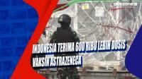 Indonesia Terima 600 Ribu Lebih Dosis Vaksin AstraZeneca