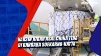 Vaksin Hibah asal China Tiba di Bandara Soekarno-Hatta