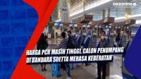 Harga PCR Masih Tinggi, Calon Penumpang di Bandara Soetta Merasa Keberatan