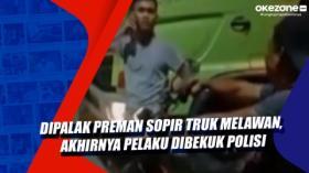 Dipalak Preman Sopir Truk Melawan, Akhirnya Pelaku Dibekuk Polisi