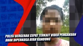 Polisi Bergerak Cepat Terkait Video Pengakuan Anak Diperkosa Ayah Kandung