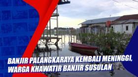 Banjir Palangkaraya Kembali Meninggi, Warga Khawatir Banjir Susulan
