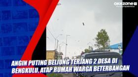 Angin Puting Beliung Terjang 2 Desa di Bengkulu, Atap Rumah Warga Beterbangan
