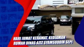 Hari Jumat Keramat, Kediaman Rumah Dinas Aziz Syamsuddin Sepi