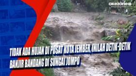 Tidak Ada Hujan di Pusat Kota Jember, Inilah Detik-Detik Banjir Bandang di Sungai Jompo