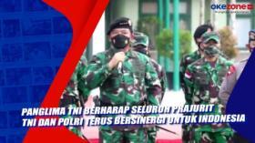 Panglima TNI Berharap Seluruh Prajurit TNI dan Polri Terus Bersinergi Untuk Indonesia