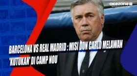 Barcelona vs Real Madrid : Misi Don Carlo Melawan 'Kutukan' di Camp Nou