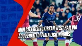 Man City Disingkirkan West Ham via Adu Penalti di Piala Liga Inggris